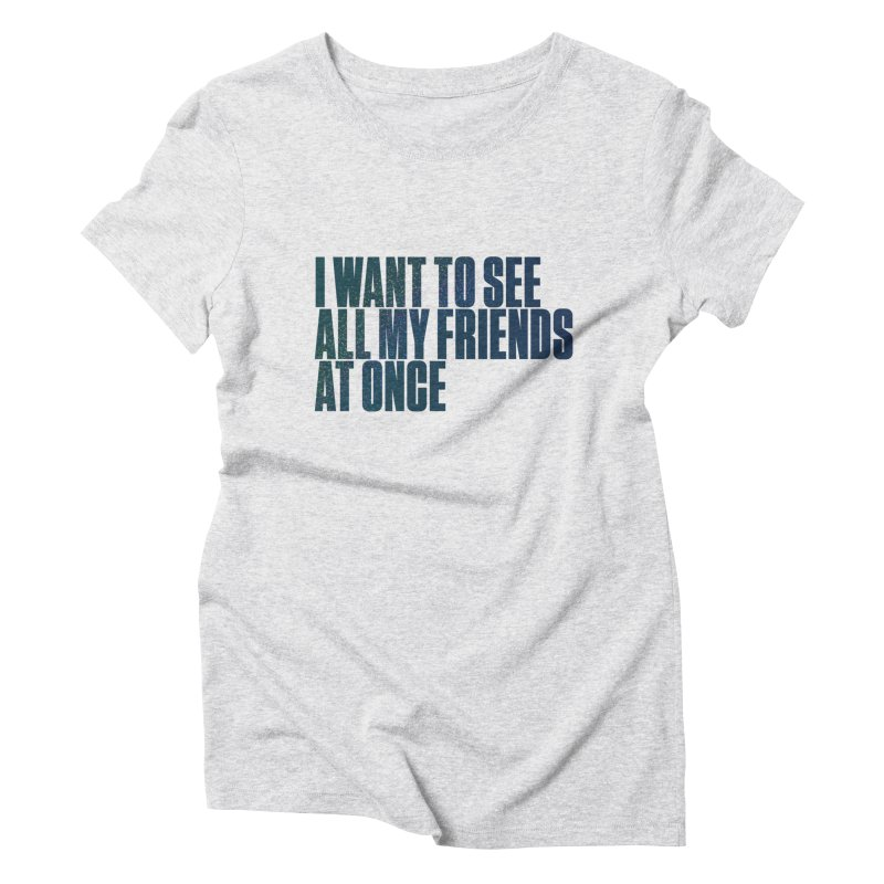 All My Friends At Once Women's Triblend T-Shirt by Softwear