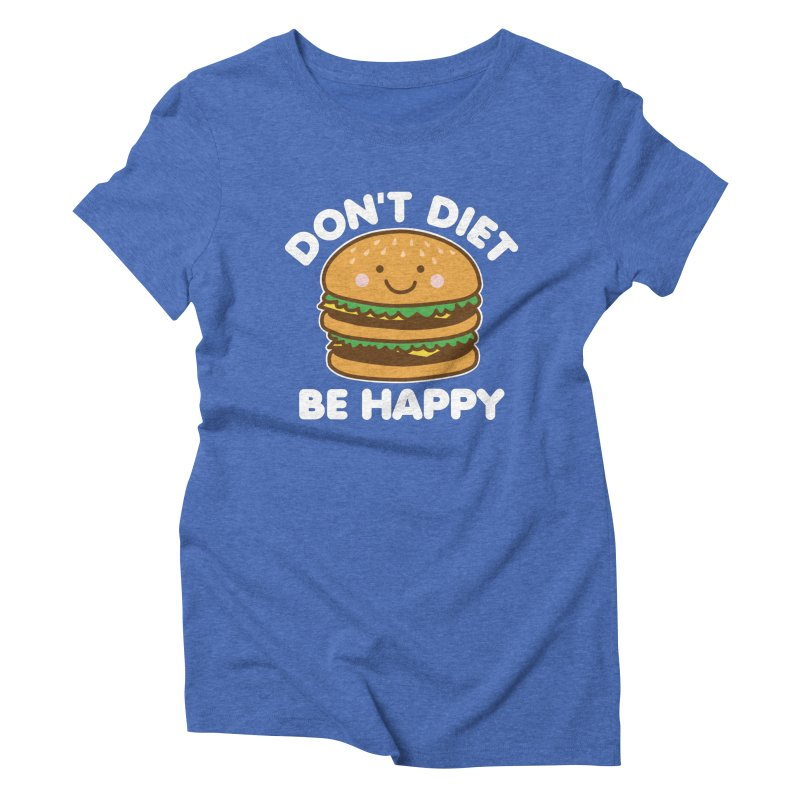 Don't Diet Be Happy Women's Triblend T-Shirt by Detour Shirt's Artist Shop