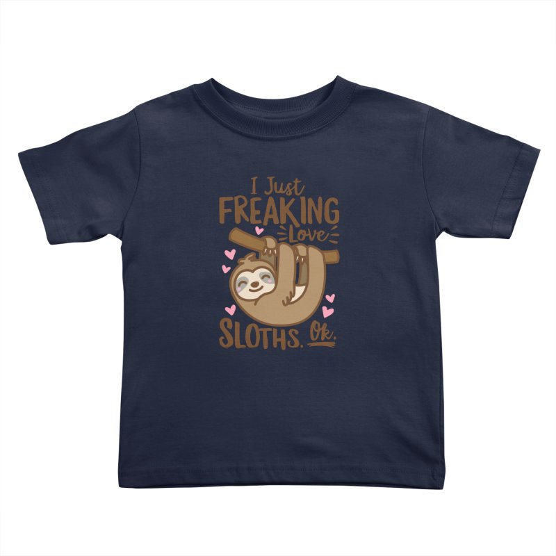 I Just Freaking Love Sloths Ok Kids Toddler T-Shirt by Detour Shirt's Artist Shop