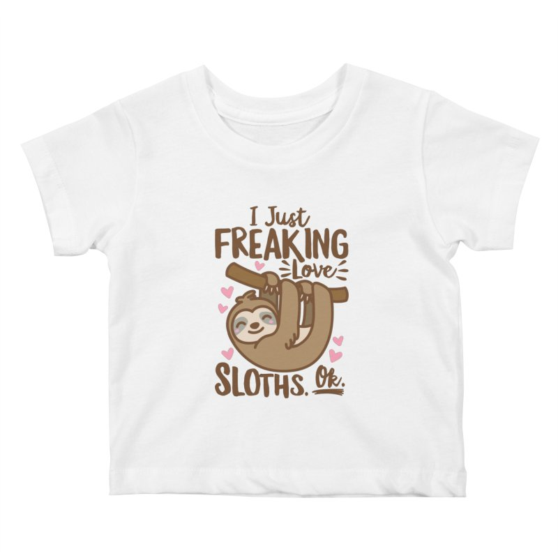 I Just Freaking Love Sloths Ok Kids Baby T-Shirt by Detour Shirt's Artist Shop