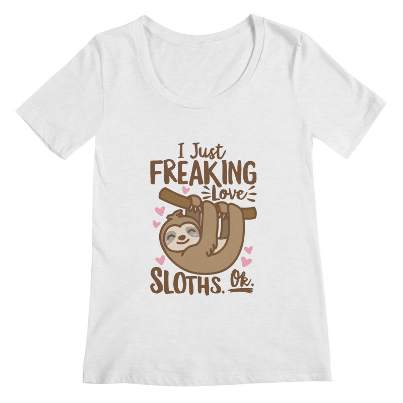 I Just Freaking Love Sloths Ok Women's Regular Scoop Neck by Detour Shirt's Artist Shop