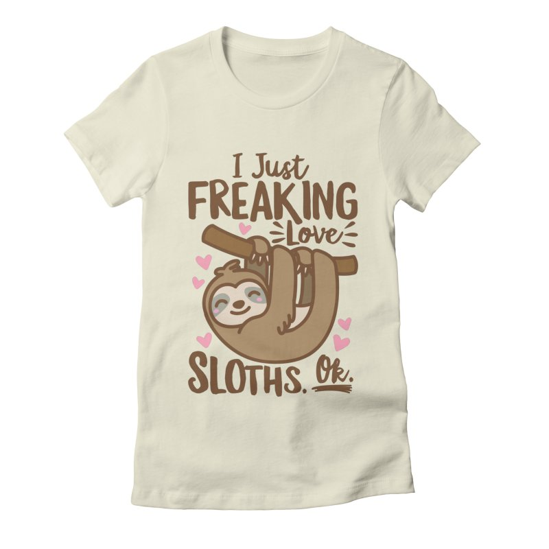 I Just Freaking Love Sloths Ok Women's Fitted T-Shirt by Detour Shirt's Artist Shop