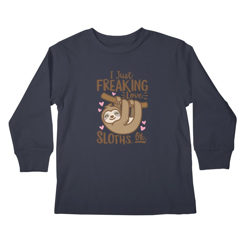 I Just Freaking Love Sloths Ok Kids Longsleeve T-Shirt by Detour Shirt's Artist Shop