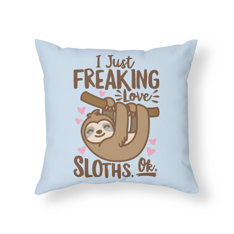 I Just Freaking Love Sloths Ok Home Throw Pillow by Detour Shirt's Artist Shop