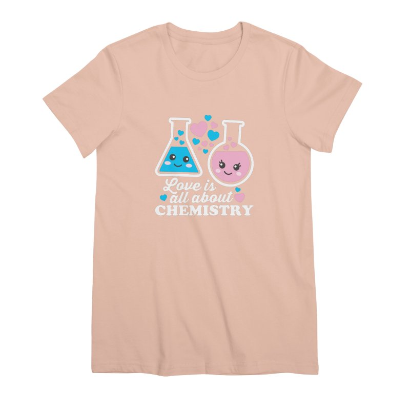 Love Is All About Chemistry Women's Premium T-Shirt by Detour Shirt's Artist Shop