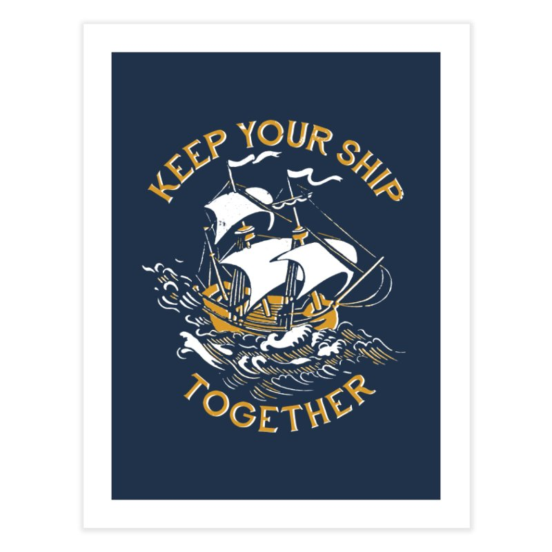Keep Your Ship Together Home Fine Art Print by DinoMike's Artist Shop