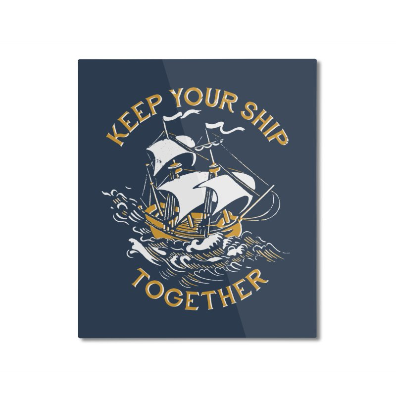 Keep Your Ship Together Home Mounted Aluminum Print by DinoMike's Artist Shop