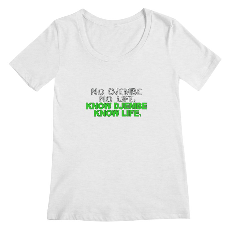 Know Djembe, Know Life Women's Regular Scoop Neck by DJEMBEFOLEY Shop
