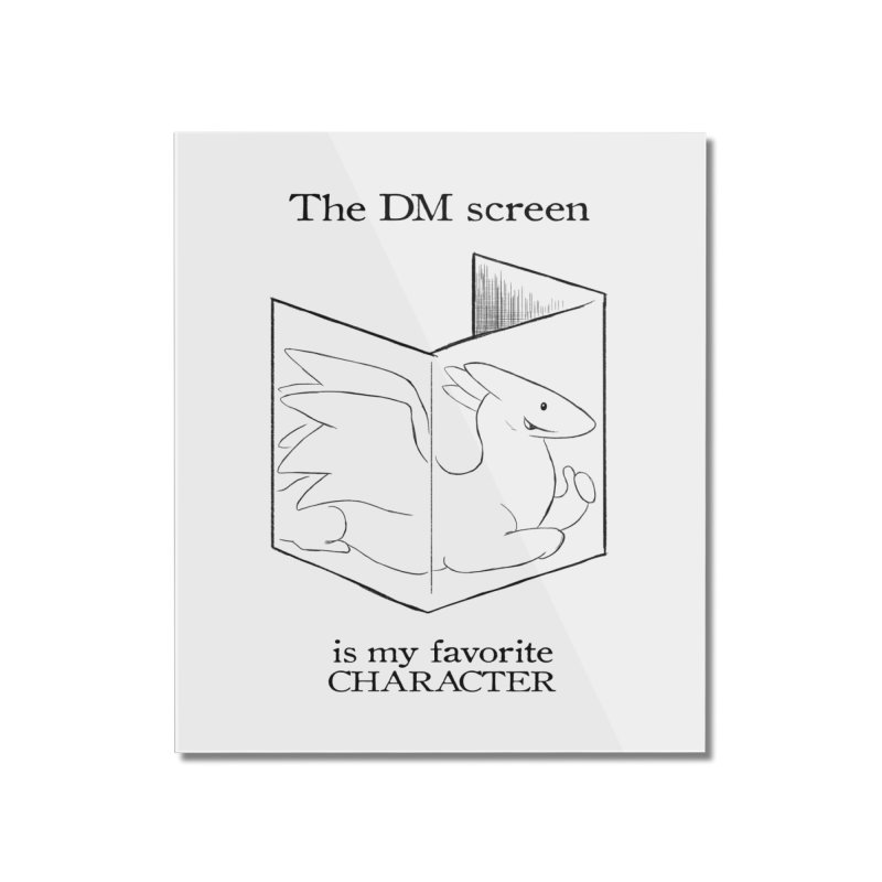 The DM Screen Is My Favorite Character Home Mounted Acrylic Print by DnDoggos's Artist Shop