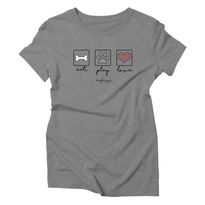 Eat. Play. Love. Women's Triblend T-Shirt by DogKnows Shop