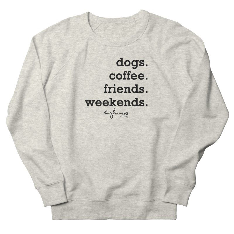 dogs. coffee. friends. weekends. Women's French Terry Sweatshirt by DogKnows Shop