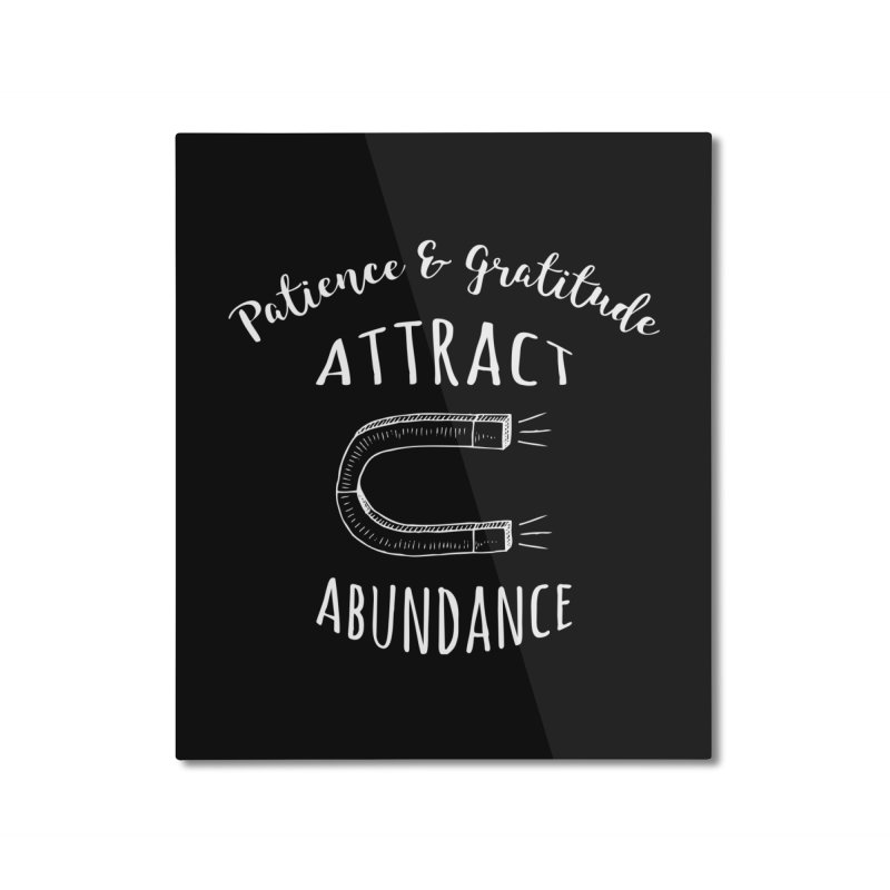Patience & Gratitude Attract Abundance Home Mounted Aluminum Print by donvagabond's Artist Shop