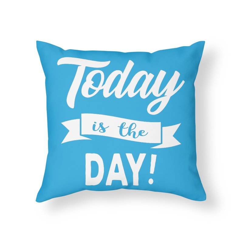 Today is the day! Home Throw Pillow by donvagabond's Artist Shop