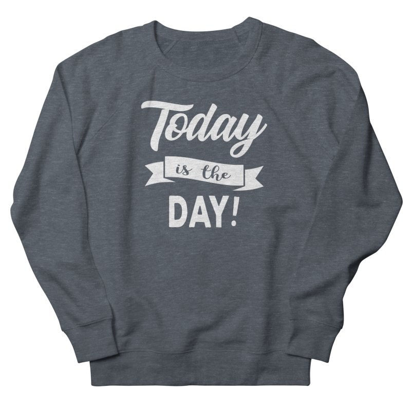 Today is the day! Women's French Terry Sweatshirt by Don Vagabond's Artist Shop