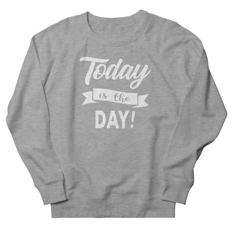 Today is the day! Women's French Terry Sweatshirt by donvagabond's Artist Shop