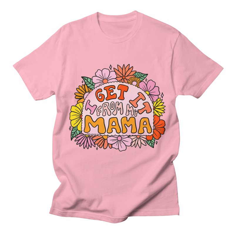 I Get It From My Mama Men's T-Shirt by doodlebymeg's Artist Shop