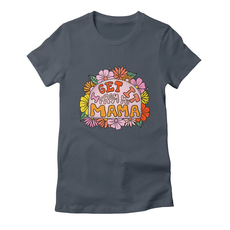 I Get It From My Mama Women's T-Shirt by doodlebymeg's Artist Shop