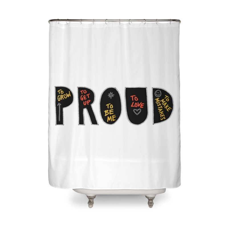 PROUD! Home Shower Curtain by Doodles Invigorate's Artist Shop