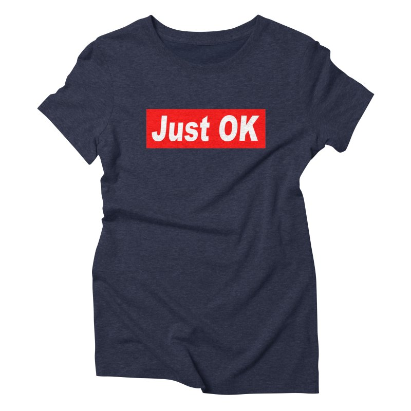 Just OK Women's Triblend T-Shirt by doombxny's Artist Shop