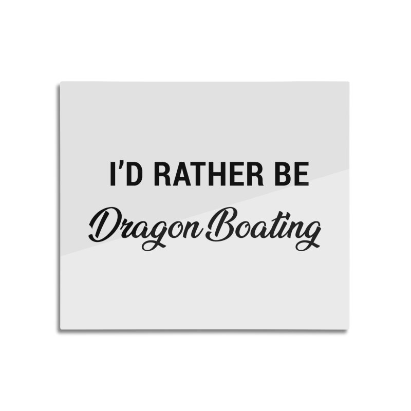 I'd Rather Be Dragon Boating Home Mounted Aluminum Print by dragonboatlife's Artist Shop