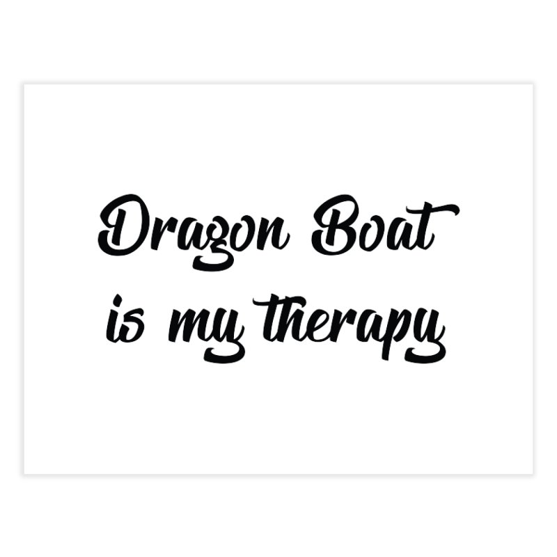 Dragon Boat is my therapy Home Fine Art Print by dragonboatlife's Artist Shop