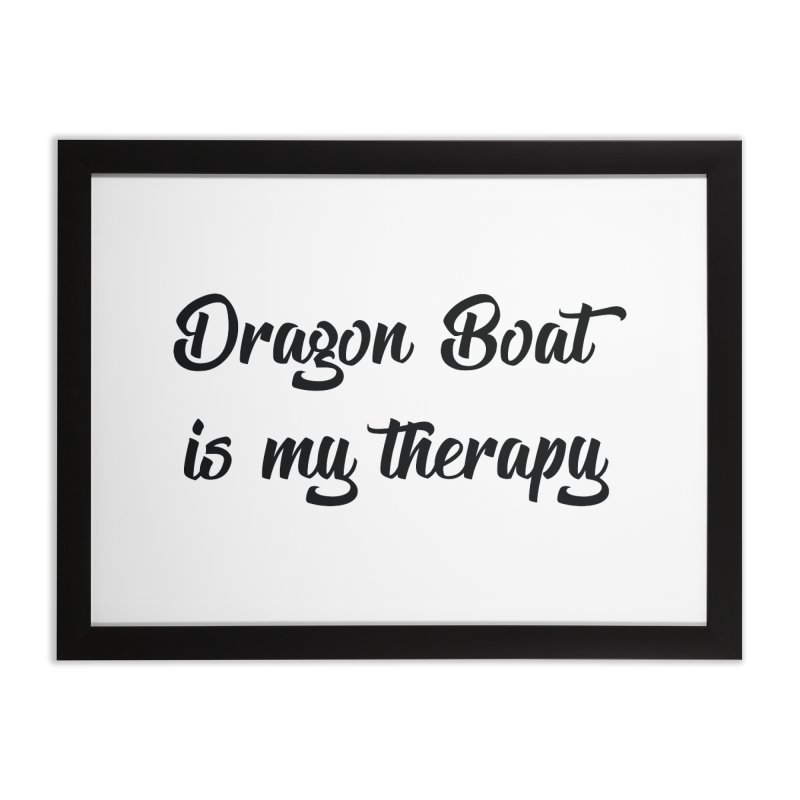 Dragon Boat is my therapy Home Framed Fine Art Print by dragonboatlife's Artist Shop