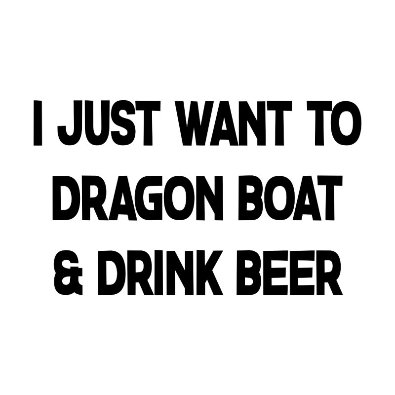 I Just Want to Dragon Boat & Drink Beer Men's T-Shirt by dragonboatlife's Artist Shop