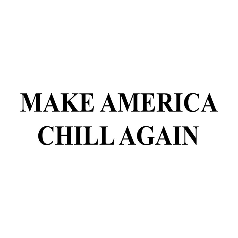 Make America Chill Again by dramgus's Artist Shop