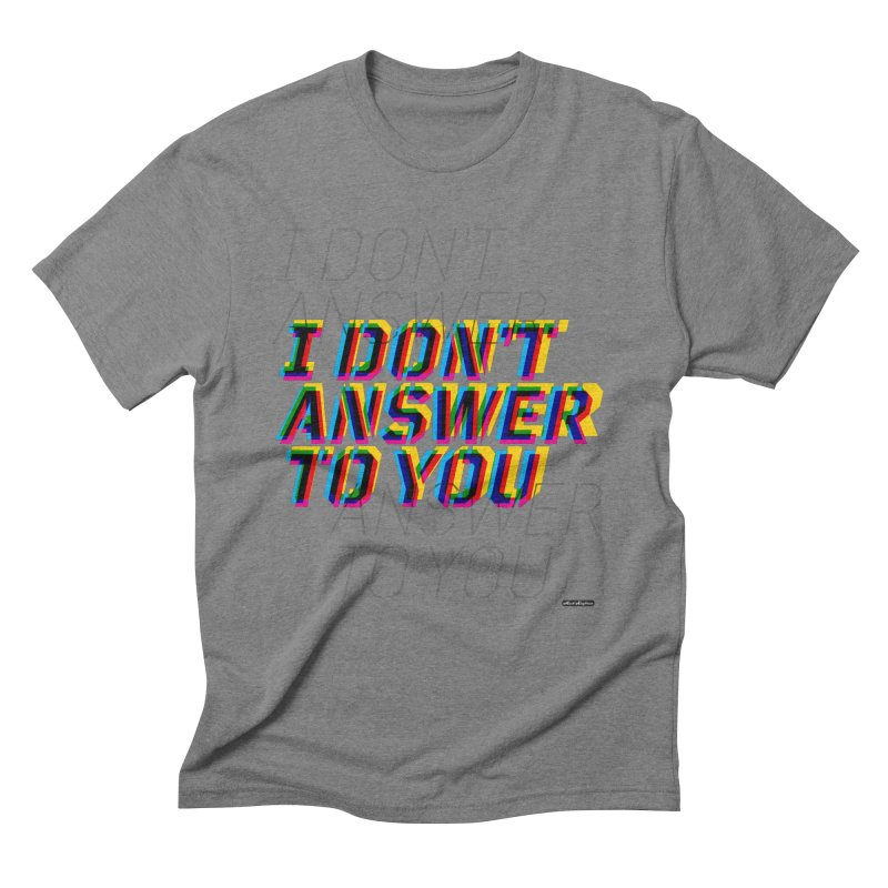 I Don't Answer to You Men's T-Shirt by DRAWMARK