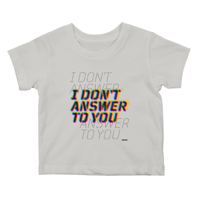 I Don't Answer to You Kids Baby T-Shirt by DRAWMARK