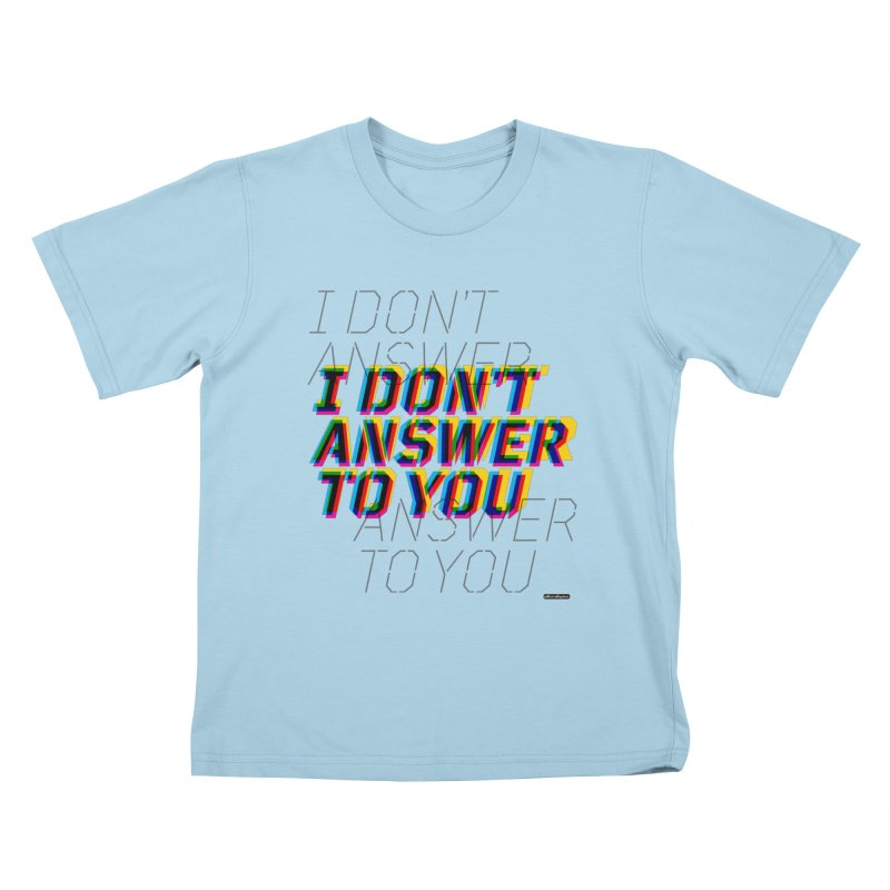 I Don't Answer to You Kids T-Shirt by DRAWMARK