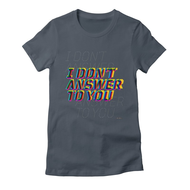 I Don't Answer to You Women's T-Shirt by DRAWMARK