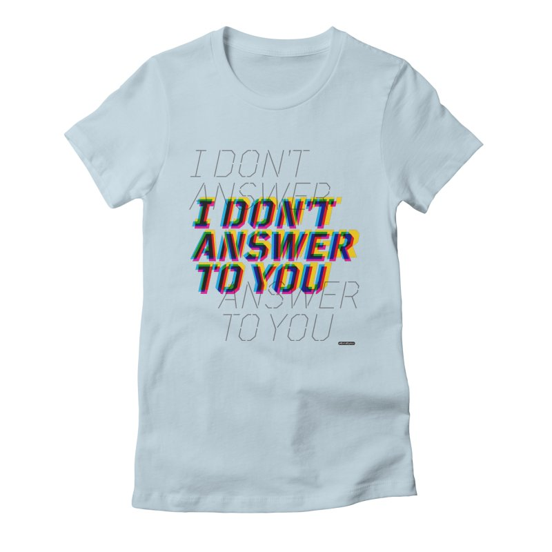 I Don't Answer to You Women's Fitted T-Shirt by DRAWMARK