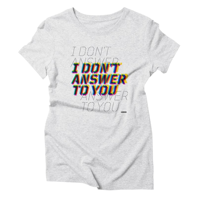 I Don't Answer to You Women's Triblend T-shirt by DRAWMARK