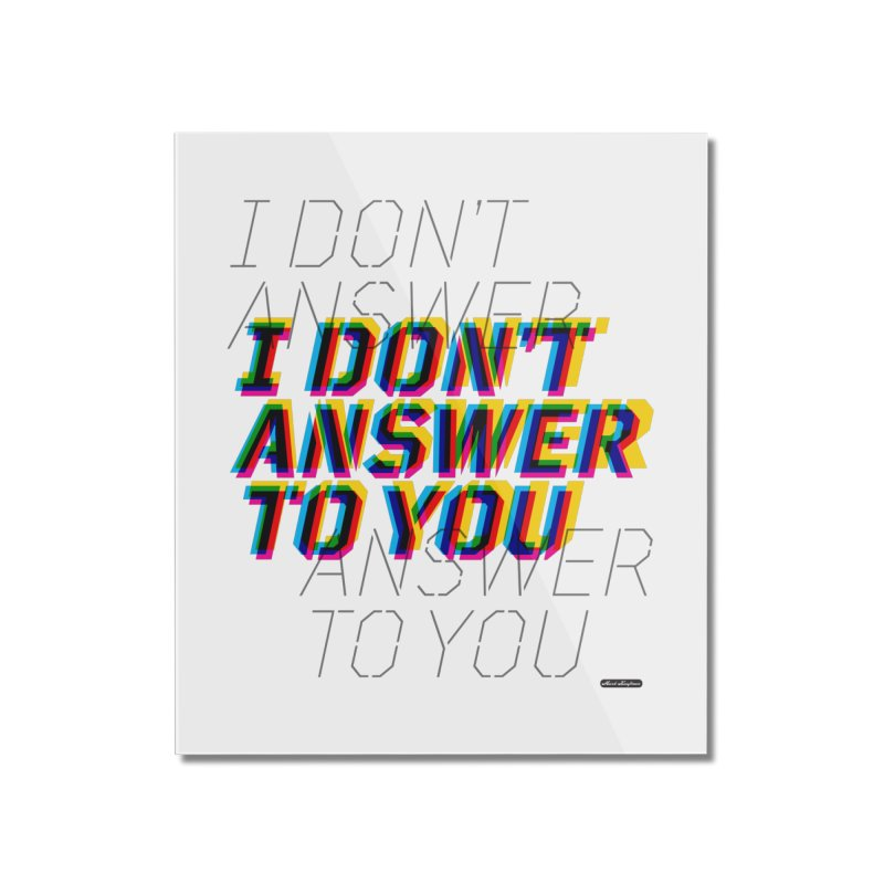 I Don't Answer to You Home Mounted Acrylic Print by DRAWMARK