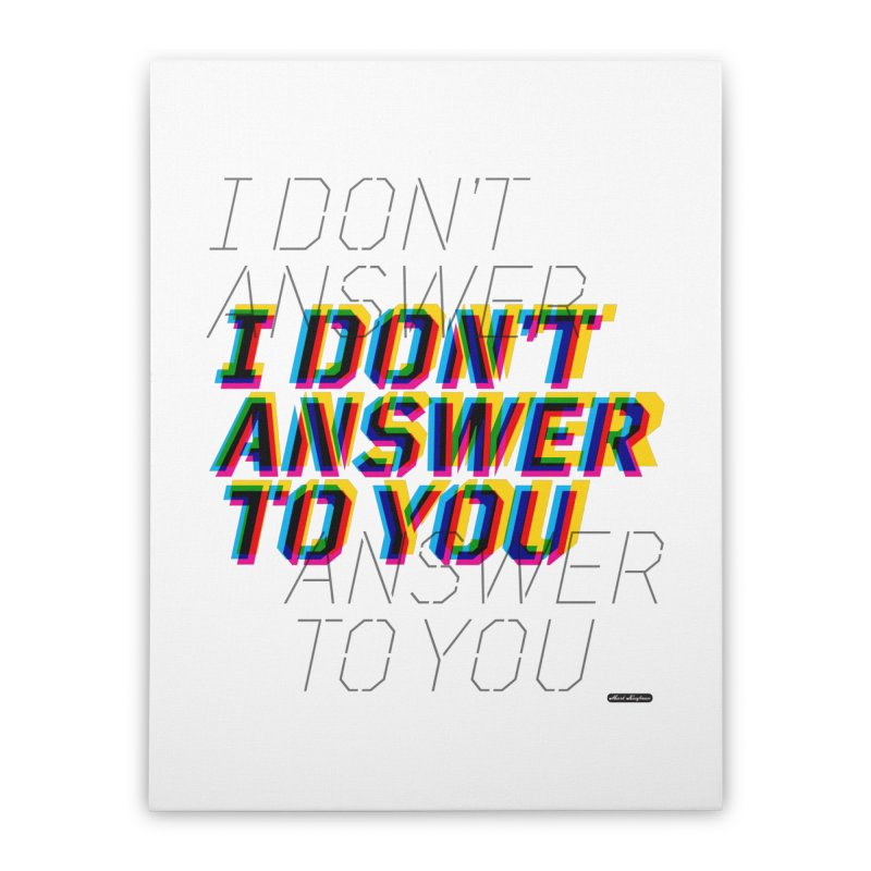 I Don't Answer to You Home Stretched Canvas by DRAWMARK