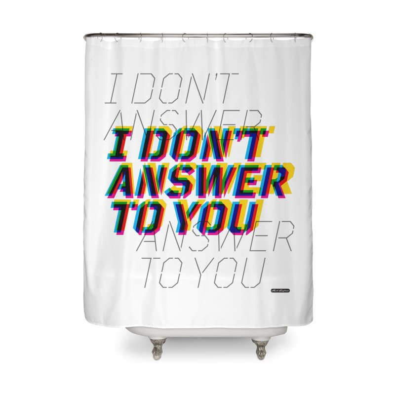 I Don't Answer to You Home Shower Curtain by DRAWMARK