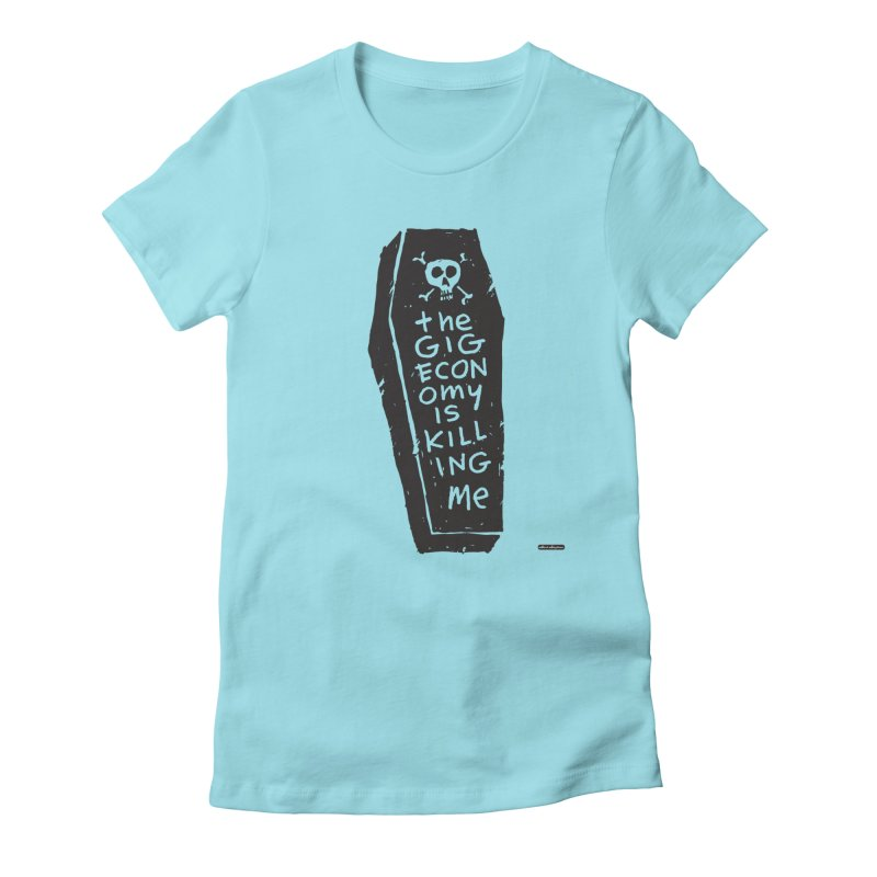 The Gig Economy is Killing Me Women's T-Shirt by DRAWMARK