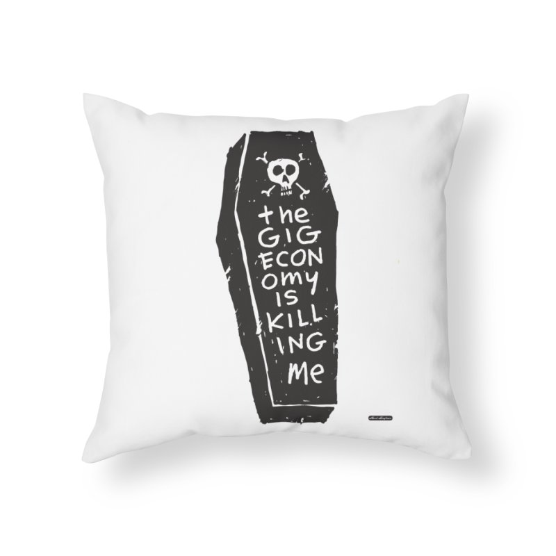 The Gig Economy is Killing Me Home Throw Pillow by DRAWMARK