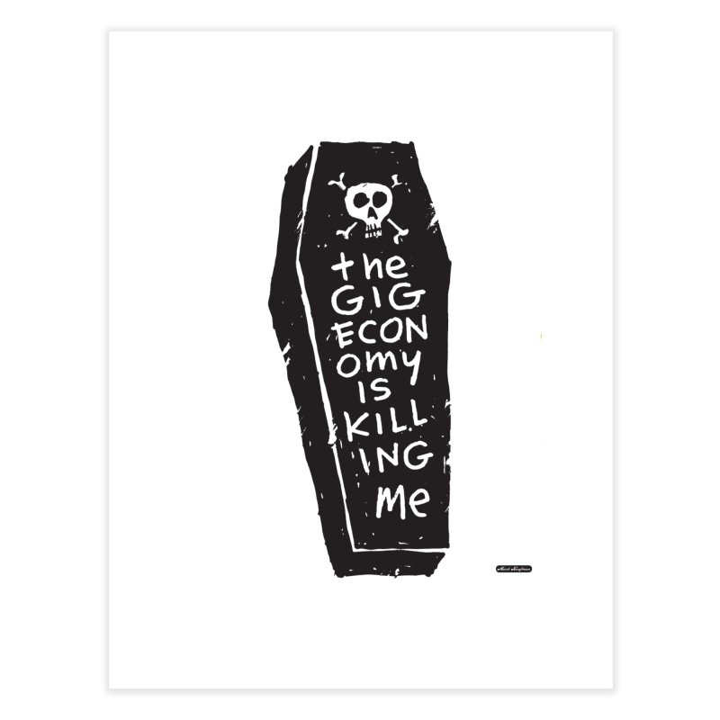 The Gig Economy is Killing Me Home Fine Art Print by DRAWMARK