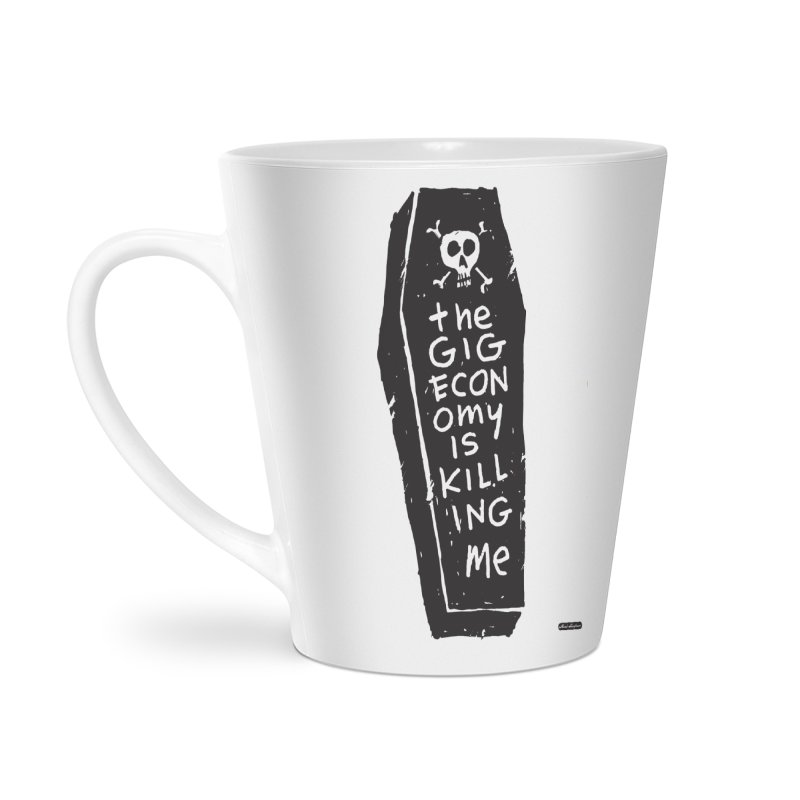 The Gig Economy is Killing Me Accessories Latte Mug by DRAWMARK