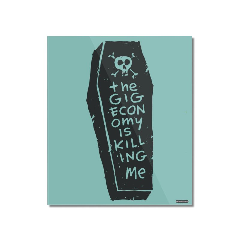 The Gig Economy is Killing Me / Green Home Mounted Acrylic Print by DRAWMARK