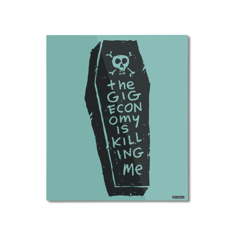 The Gig Economy is Killing Me / Green Home Mounted Aluminum Print by DRAWMARK