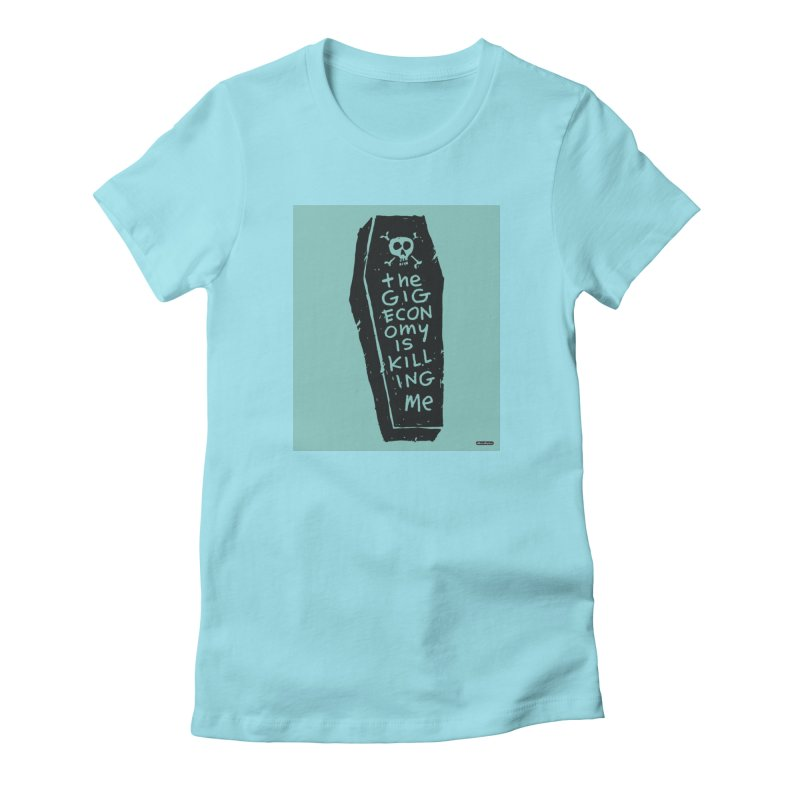 The Gig Economy is Killing Me / Green Women's T-Shirt by DRAWMARK