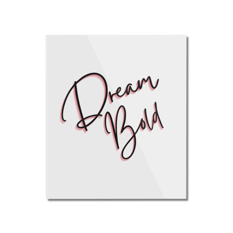 Dream Bold Home Mounted Acrylic Print by Dream BOLD Network Shop
