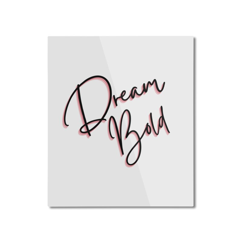 Dream Bold Home Mounted Aluminum Print by Dream BOLD Network Shop