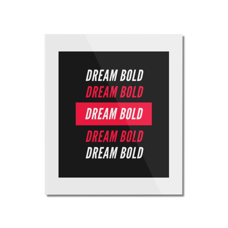 Go Bold! Home Mounted Acrylic Print by Dream BOLD Network Shop