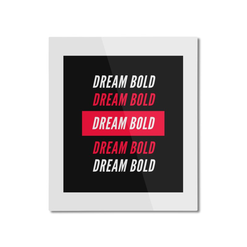 Go Bold! Home Mounted Aluminum Print by Dream BOLD Network Shop