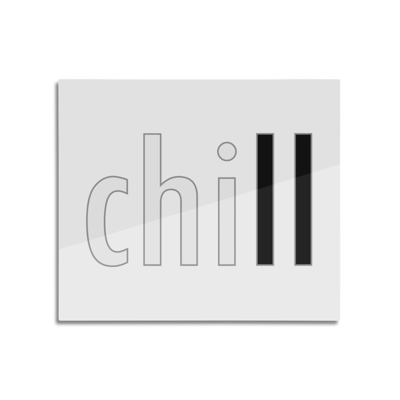 CHILL Home Mounted Aluminum Print by Dream BOLD Network Shop