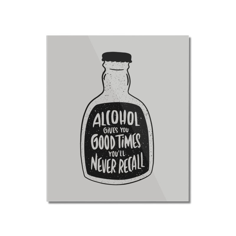 Alcohol Gives You Good Times Home Decor Mounted Acrylic Print by Drinking Humor